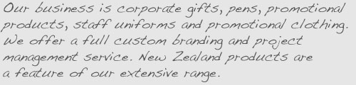 Our business is corporate gifts, pens, promotional products, staff uniforms and promotional clothing. We offer a full custom branding and project management service. New Zealand products are a feature of our extensive range.
